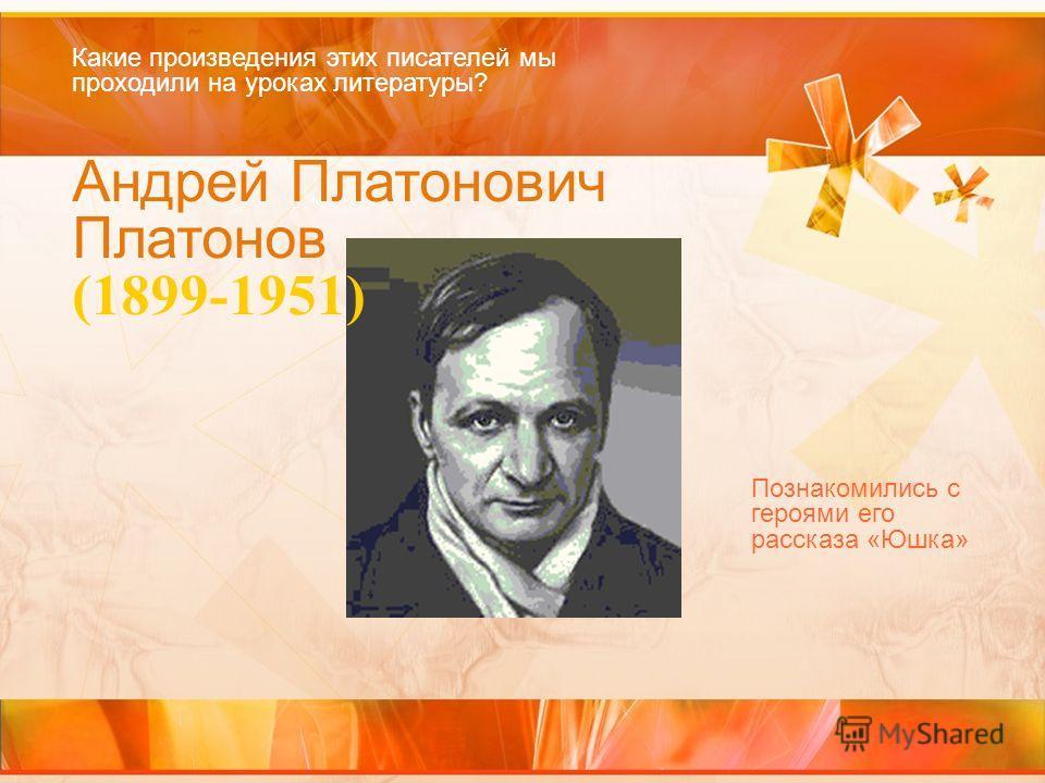 Андрей Платонович Платонов (1899-1951) Какие произведения этих писателей мы проходили на уроках литературы? Познакомились с героями его рассказа «Юшка»
