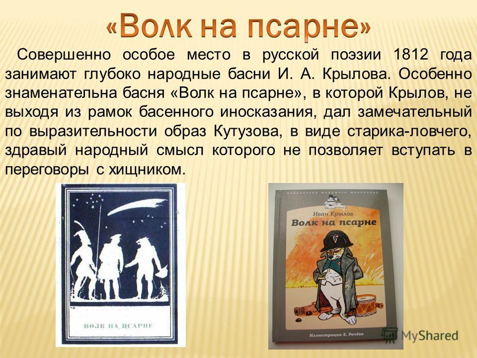 Совершенно особое место в русской поэзии 1812 года занимают глубоко народные басни И. А. Крылова. Особенно знаменательна басня «Волк на псарне», в которой Крылов, не выходя из рамок басенного иносказания, дал замечательный по выразительности образ Ку