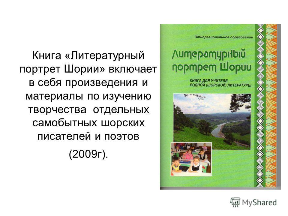 Книга «Литературный портрет Шории» включает в себя произведения и материалы по изучению творчества отдельных самобытных шорских писателей и поэтов (2009г).