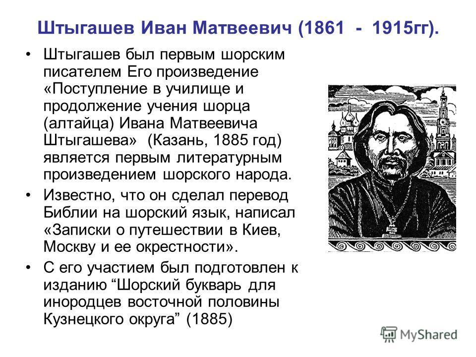 Штыгашев Иван Матвеевич (1861 - 1915гг). Штыгашев был первым шорским писателем Его произведение «Поступление в училище и продолжение учения шорца (алтайца) Ивана Матвеевича Штыгашева» (Казань, 1885 год) является первым литературным произведением шорс