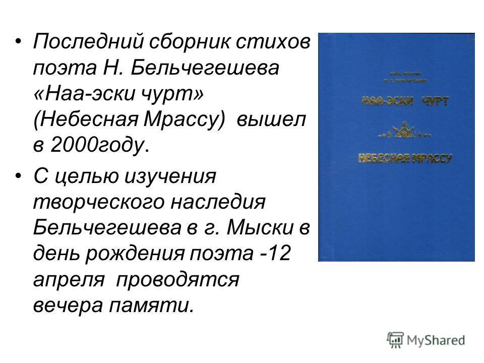 Последний сборник стихов поэта Н. Бельчегешева «Наа-эски чурт» (Небесная Мрассу) вышел в 2000году. С целью изучения творческого наследия Бельчегешева в г. Мыски в день рождения поэта -12 апреля проводятся вечера памяти.