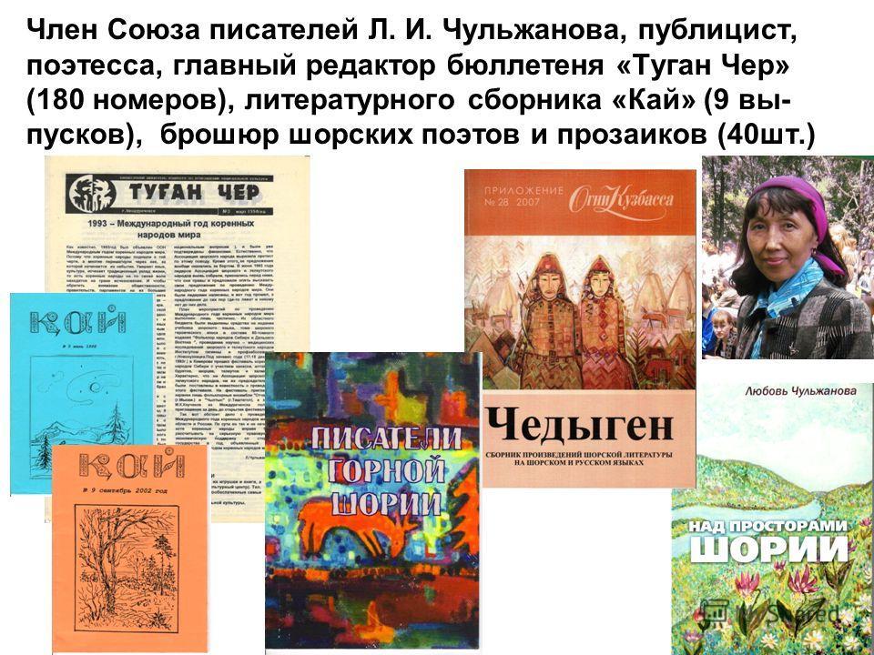 Член Союза писателей Л. И. Чульжанова, публицист, поэтесса, главный редактор бюллетеня «Туган Чер» (180 номеров), литературного сборника «Кай» (9 вы- пусков), брошюр шорских поэтов и прозаиков (40шт.)