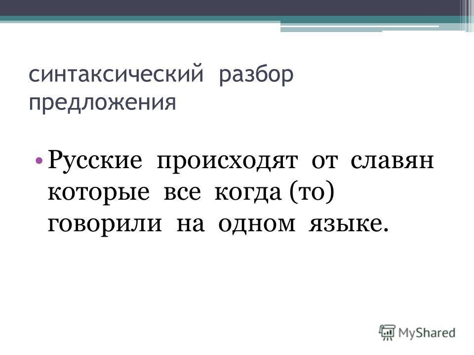 синтаксический разбор предложения Русские происходят от славян которые все когда (то) говорили на одном языке.