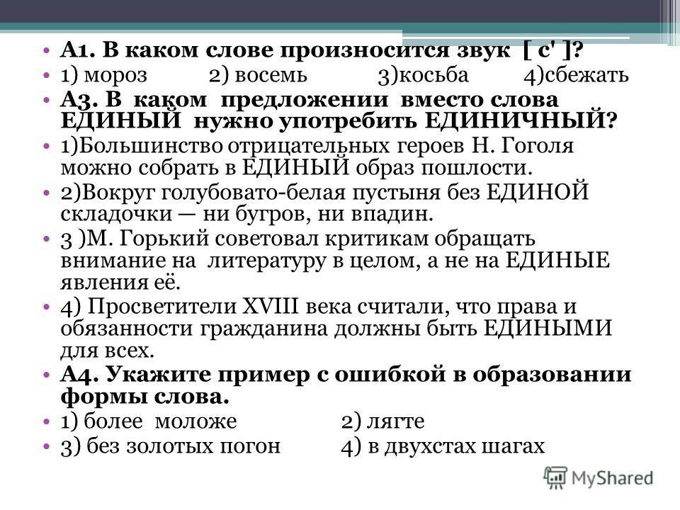 А1. В каком слове произносится звук [ с' ]? 1) мороз 2) восемь 3)косьба 4)сбежать A3. В каком предложении вместо слова ЕДИНЫЙ нужно употребить ЕДИНИЧНЫЙ? 1)Большинство отрицательных героев Н. Гоголя можно собрать в ЕДИНЫЙ образ пошлости. 2)Вокруг гол
