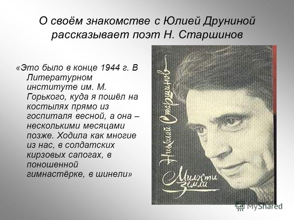 О своём знакомстве с Юлией Друниной рассказывает поэт Н. Старшинов «Это было в конце 1944 г. В Литературном институте им. М. Горького, куда я пошёл на костылях прямо из госпиталя весной, а она – несколькими месяцами позже. Ходила как многие из нас, в