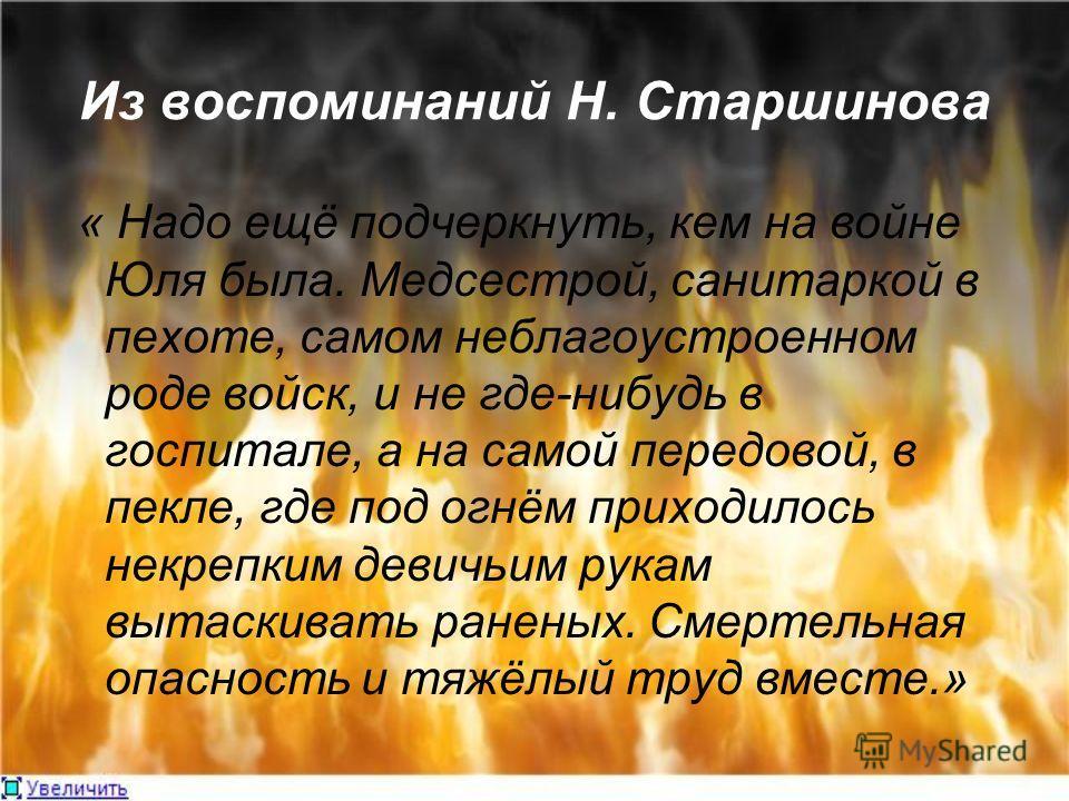 Из воспоминаний Н. Старшинова « Надо ещё подчеркнуть, кем на войне Юля была. Медсестрой, санитаркой в пехоте, самом неблагоустроенном роде войск, и не где-нибудь в госпитале, а на самой передовой, в пекле, где под огнём приходилось некрепким девичьим