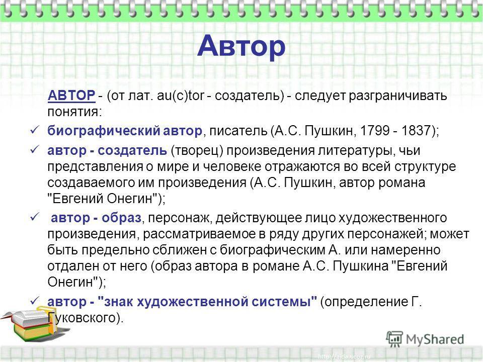 Автор АВТОР - (от лат. au(c)tor - создатель) - следует разграничивать понятия: биографический автор, писатель (А.С. Пушкин, 1799 - 1837); автор - создатель (творец) произведения литературы, чьи представления о мире и человеке отражаются во всей струк