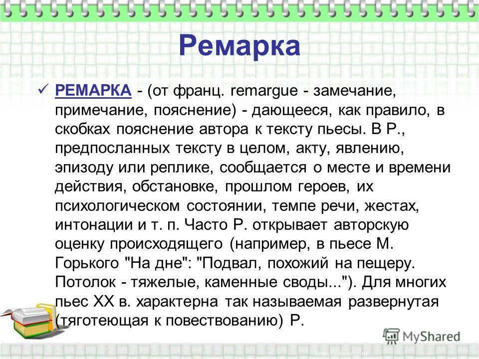Ремарка РЕМАРКА - (от франц. remargue - замечание, примечание, пояснение) - дающееся, как правило, в скобках пояснение автора к тексту пьесы. В Р., предпосланных тексту в целом, акту, явлению, эпизоду или реплике, сообщается о месте и времени действи