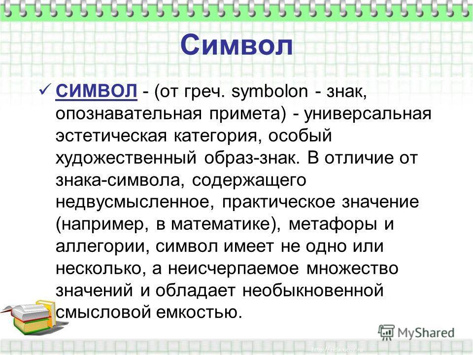 Символ СИМВОЛ - (от греч. symbolon - знак, опознавательная примета) - универсальная эстетическая категория, особый художественный образ-знак. В отличие от знака-символа, содержащего недвусмысленное, практическое значение (например, в математике), мет
