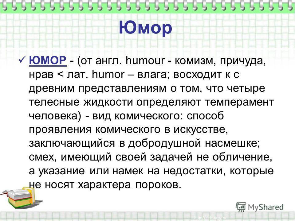 Юмор ЮМОР - (от англ. humour - комизм, причуда, нрав < лат. humor – влага; восходит к с древним представлениям о том, что четыре телесные жидкости определяют темперамент человека) - вид комического: способ проявления комического в искусстве, заключаю