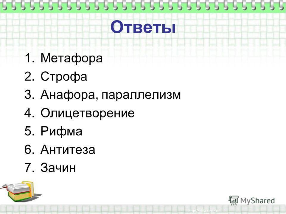 Ответы 1.Метафора 2.Строфа 3.Анафора, параллелизм 4.Олицетворение 5.Рифма 6.Антитеза 7.Зачин