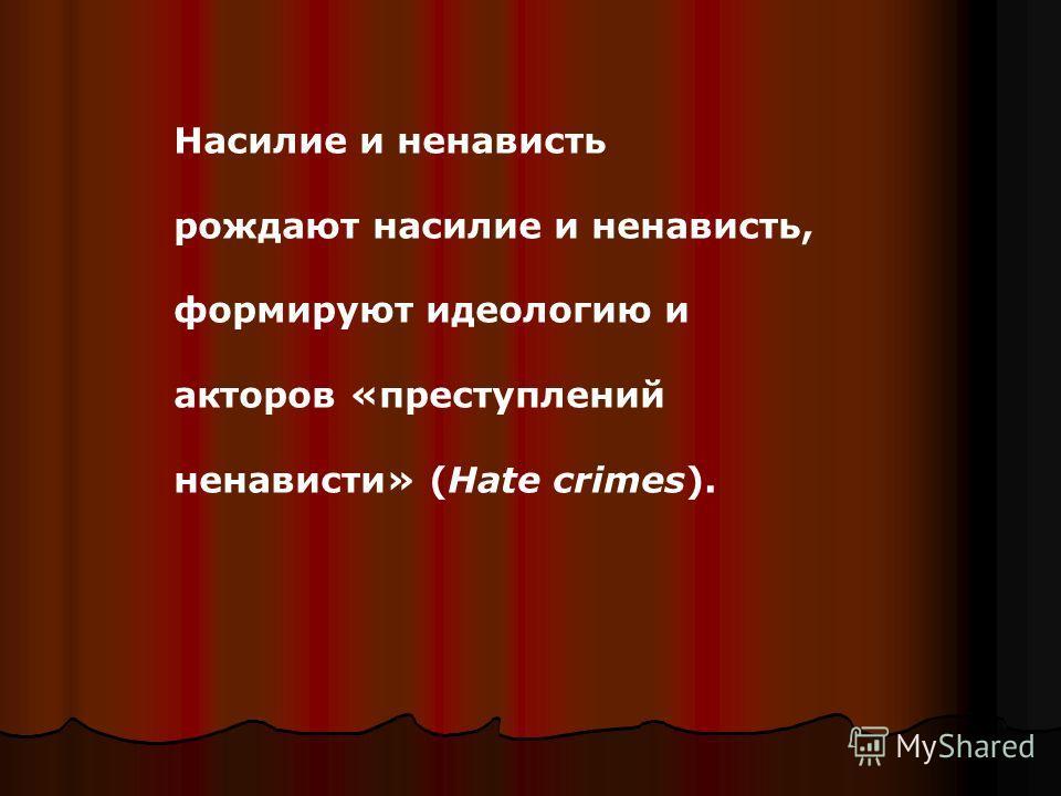 Насилие и ненависть рождают насилие и ненависть, формируют идеологию и акторов «преступлений ненависти» (Hate crimes).