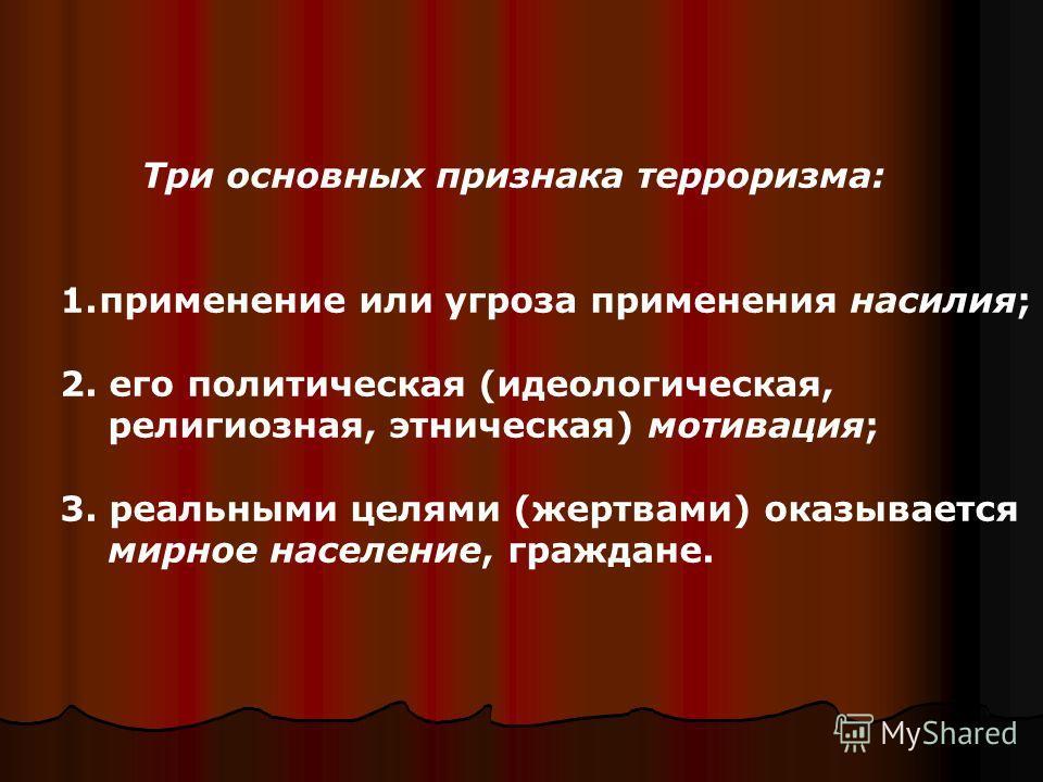 Три основных признака терроризма: 1.применение или угроза применения насилия; 2. его политическая (идеологическая, религиозная, этническая) мотивация; 3. реальными целями (жертвами) оказывается мирное население, граждане.