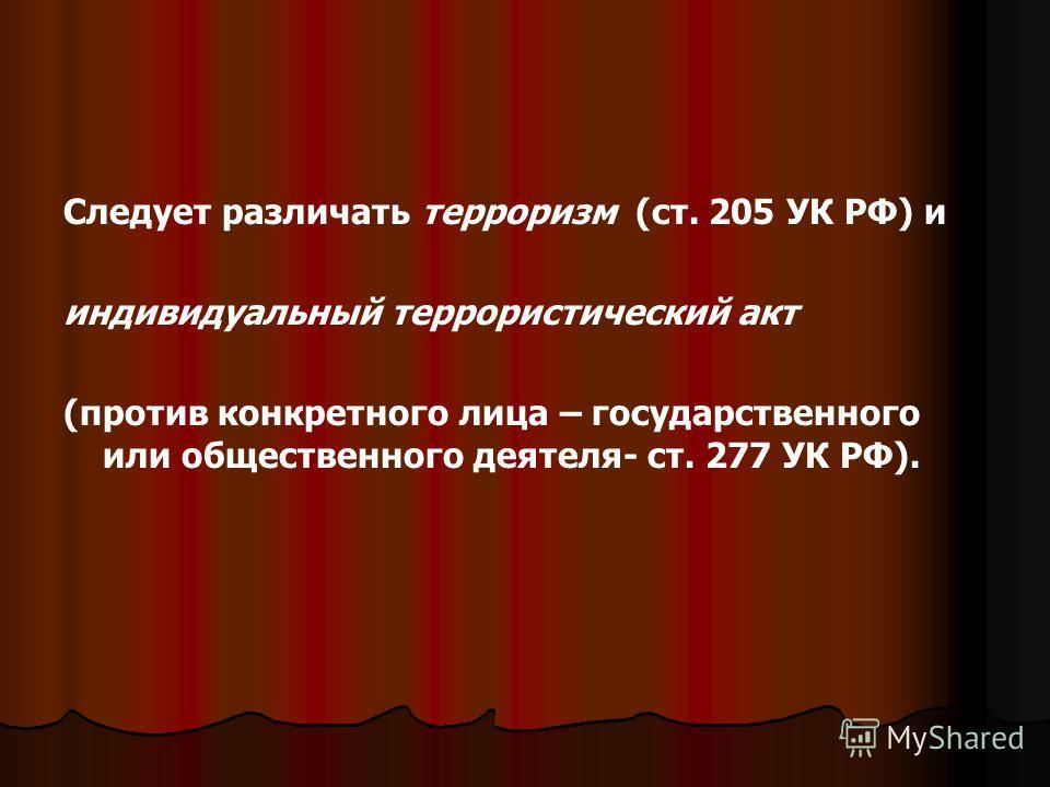 Следует различать терроризм (ст. 205 УК РФ) и индивидуальный террористический акт (против конкретного лица – государственного или общественного деятеля- ст. 277 УК РФ).