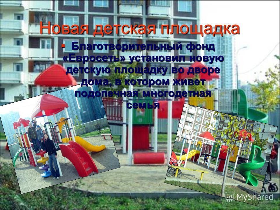 Новая детская площадка Благотворительный фонд «Евросеть» установил новую детскую площадку во дворе дома, в котором живет подопечная многодетная семья Благотворительный фонд «Евросеть» установил новую детскую площадку во дворе дома, в котором живет по