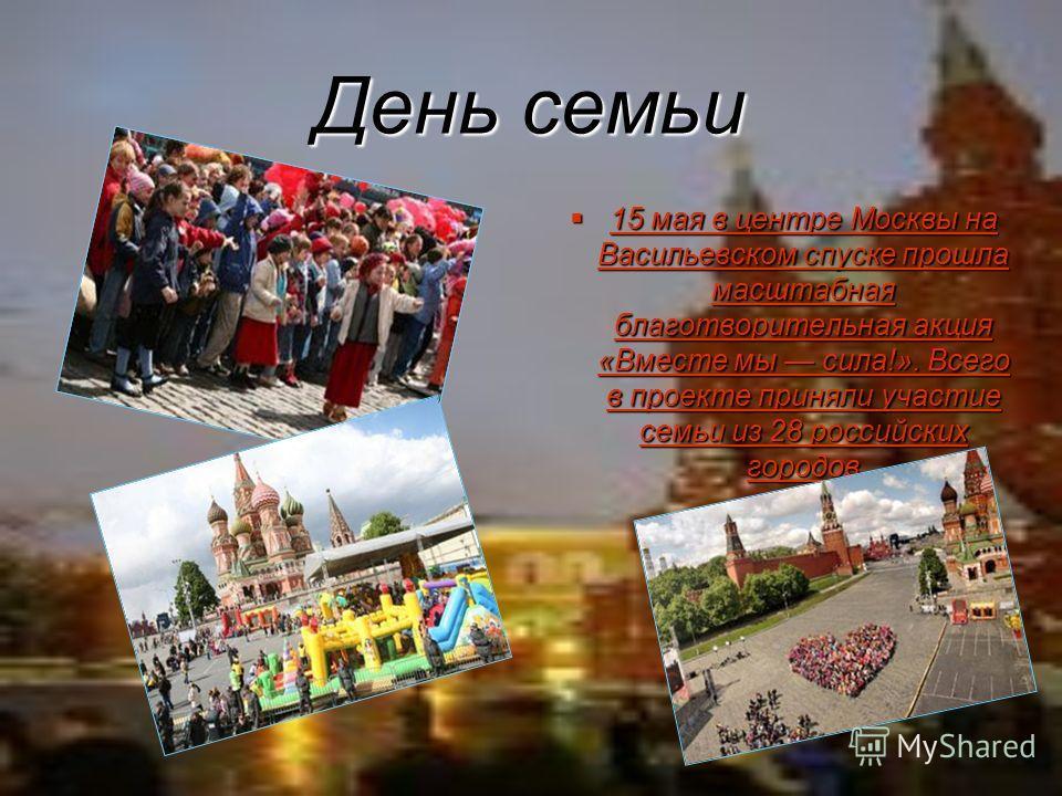 День семьи 15 мая в центре Москвы на Васильевском спуске прошла масштабная благотворительная акция «Вместе мы сила!». Всего в проекте приняли участие семьи из 28 российских городов 15 мая в центре Москвы на Васильевском спуске прошла масштабная благо