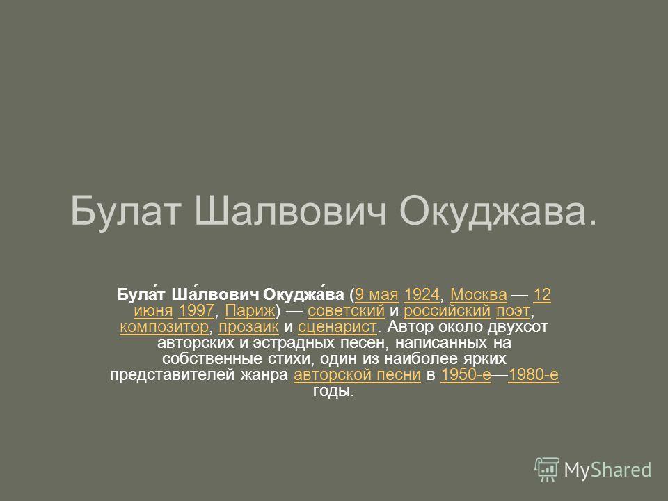 Булат Шалвович Окуджава. Була́т Ша́лвович Окуджа́ва (9 мая 1924, Москва 12 июня 1997, Париж) советский и российский поэт, композитор, прозаик и сценарист. Автор около двухсот авторских и эстрадных песен, написанных на собственные стихи, один из наибо