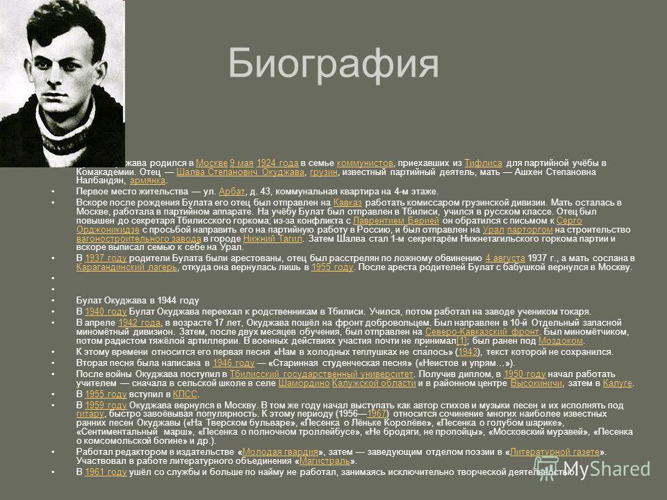 Биография Булат Окуджава родился в Москве 9 мая 1924 года в семье коммунистов, приехавших из Тифлиса для партийной учёбы в Комакадемии. Отец Шалва Степанович Окуджава, грузин, известный партийный деятель, мать Ашхен Степановна Налбандян, армянка.Моск