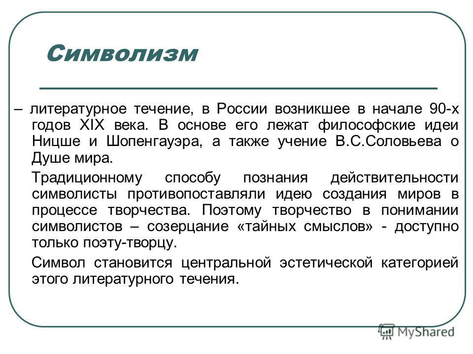 Символизм – литературное течение, в России возникшее в начале 90-х годов XIX века. В основе его лежат философские идеи Ницше и Шопенгауэра, а также учение В.С.Соловьева о Душе мира. Традиционному способу познания действительности символисты противопо
