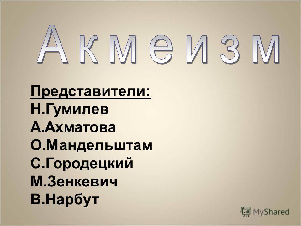 Представители: Н.Гумилев А.Ахматова О.Мандельштам С.Городецкий М.Зенкевич В.Нарбут
