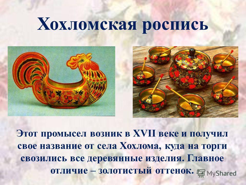Хохломская роспись Этот промысел возник в XVII веке и получил свое название от села Хохлома, куда на торги свозились все деревянные изделия. Главное отличие – золотистый оттенок.