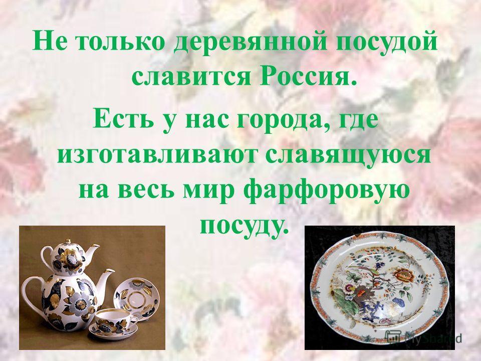 Не только деревянной посудой славится Россия. Есть у нас города, где изготавливают славящуюся на весь мир фарфоровую посуду.