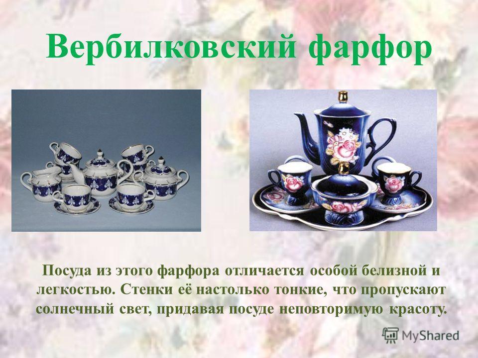 Вербилковский фарфор Посуда из этого фарфора отличается особой белизной и легкостью. Стенки её настолько тонкие, что пропускают солнечный свет, придавая посуде неповторимую красоту.