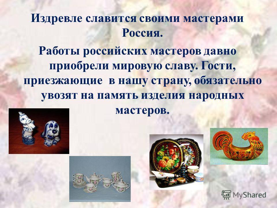 Издревле славится своими мастерами Россия. Работы российских мастеров давно приобрели мировую славу. Гости, приезжающие в нашу страну, обязательно увозят на память изделия народных мастеров.