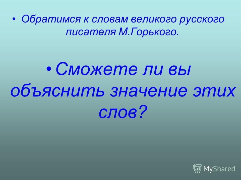 Обратимся к словам великого русского писателя М.Горького. Сможете ли вы объяснить значение этих слов?