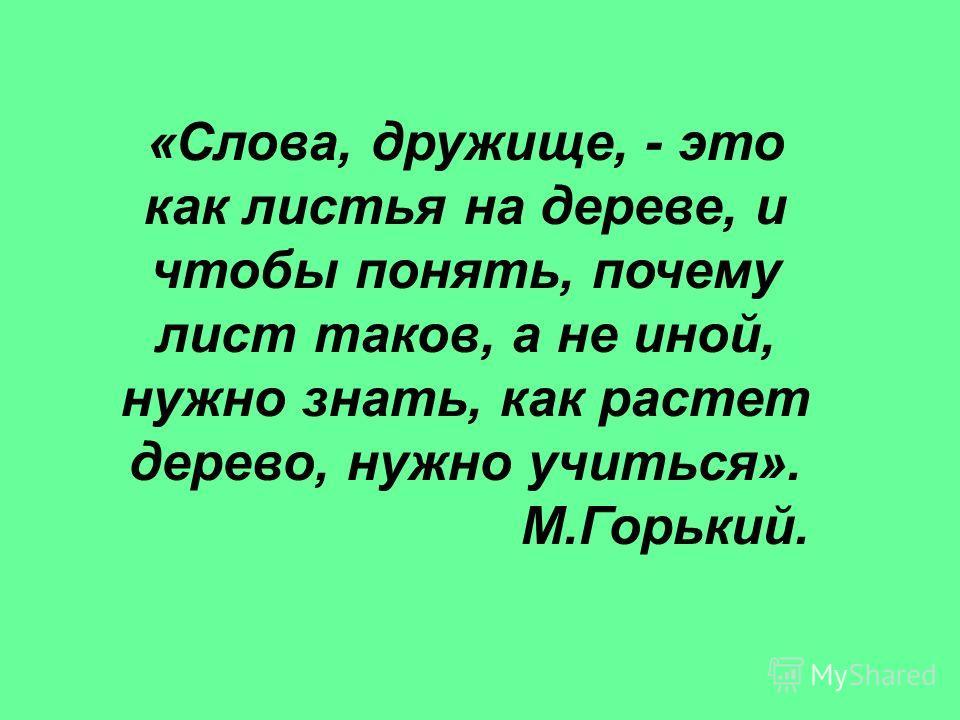«Слова, дружище, - это как листья на дереве, и чтобы понять, почему лист таков, а не иной, нужно знать, как растет дерево, нужно учиться». М.Горький.