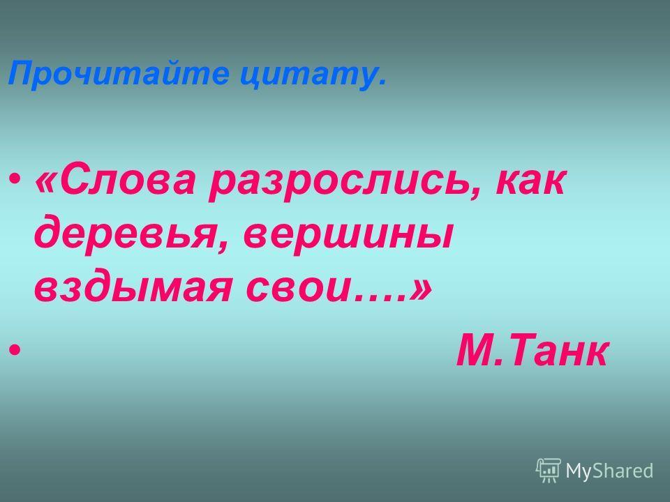 Прочитайте цитату. «Слова разрослись, как деревья, вершины вздымая свои….» М.Танк