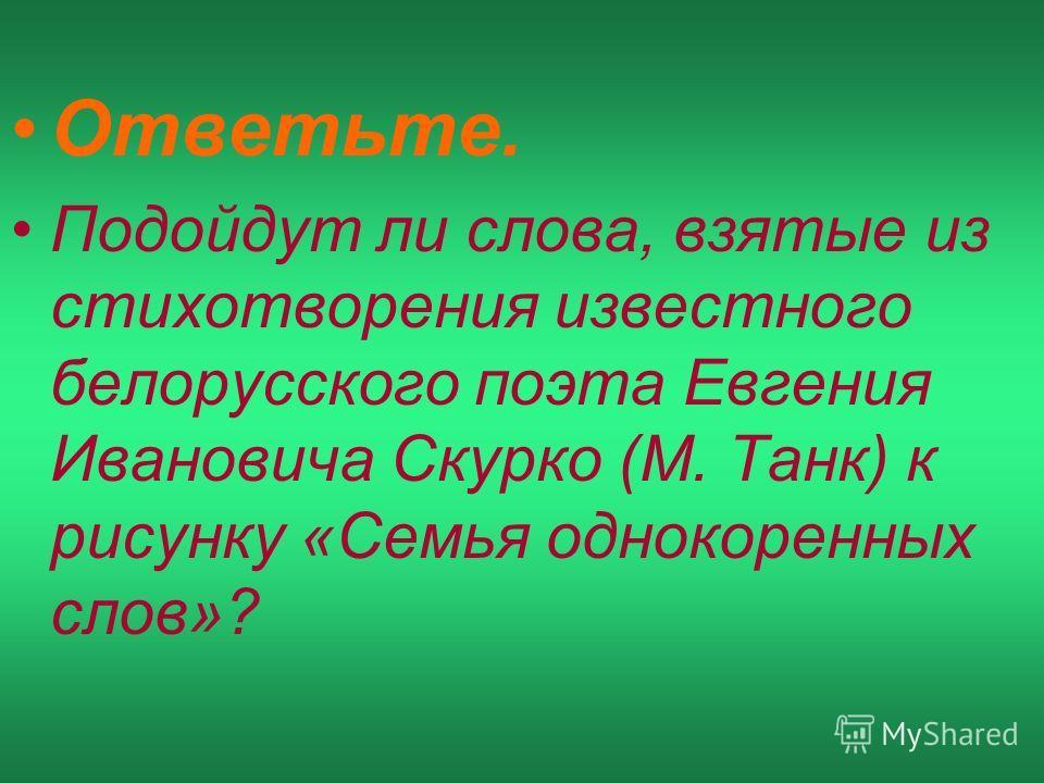Ответьте. Подойдут ли слова, взятые из стихотворения известного белорусского поэта Евгения Ивановича Скурко (М. Танк) к рисунку «Семья однокоренных слов»?