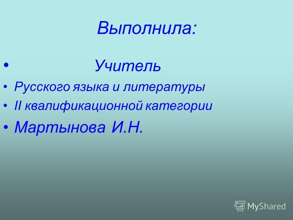 Выполнила: Учитель Русского языка и литературы II квалификационной категории Мартынова И.Н.