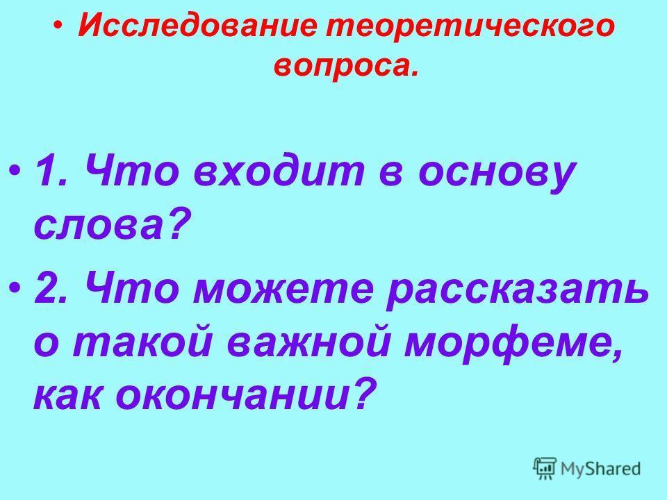 Исследование теоретического вопроса. 1. Что входит в основу слова? 2. Что можете рассказать о такой важной морфеме, как окончании?