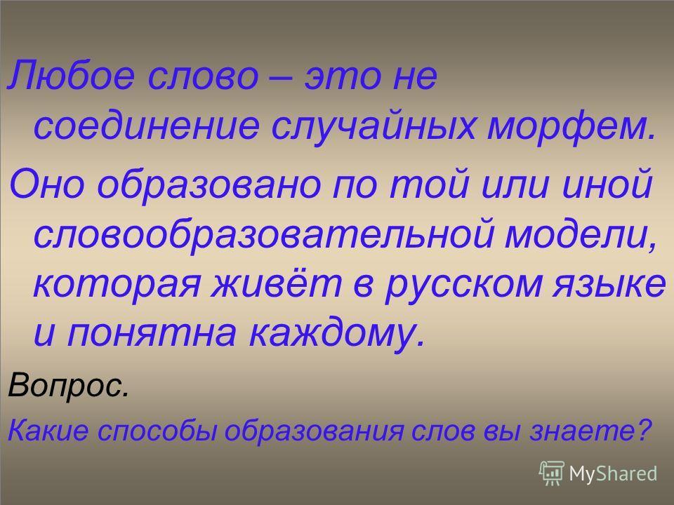 Любое слово – это не соединение случайных морфем. Оно образовано по той или иной словообразовательной модели, которая живёт в русском языке и понятна каждому. Вопрос. Какие способы образования слов вы знаете?