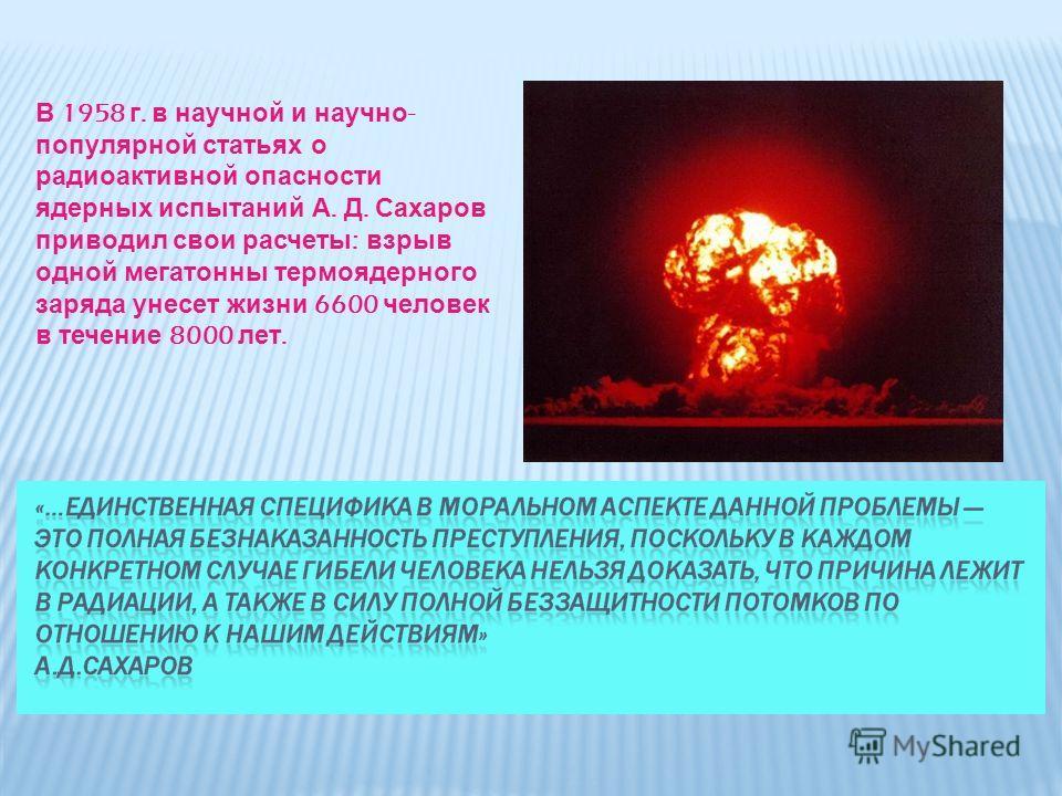 В 1958 г. в научной и научно - популярной статьях о радиоактивной опасности ядерных испытаний А. Д. Сахаров приводил свои расчеты : взрыв одной мегатонны термоядерного заряда унесет жизни 6600 человек в течение 8000 лет.