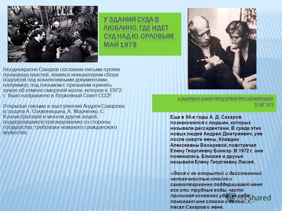 Неоднократно Сахаров составлял письма против произвола властей, являлся инициатором сбора подписей под коллективными документами, например, под письмом с призывом принять закон об отмене смертной казни, которое в 1972 г. было направлено в Верховный С