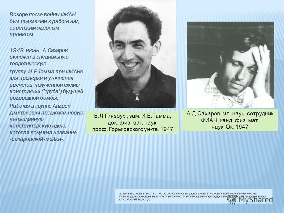 Вскоре после войны ФИАН был подключен к работе над советским ядерным проектом. 1948, июнь. А.Сахаров включен в специальную теоретическую группу И.Е.Тамма при ФИАНе для проверки и уточнения расчетов полученной схемы конструкции (