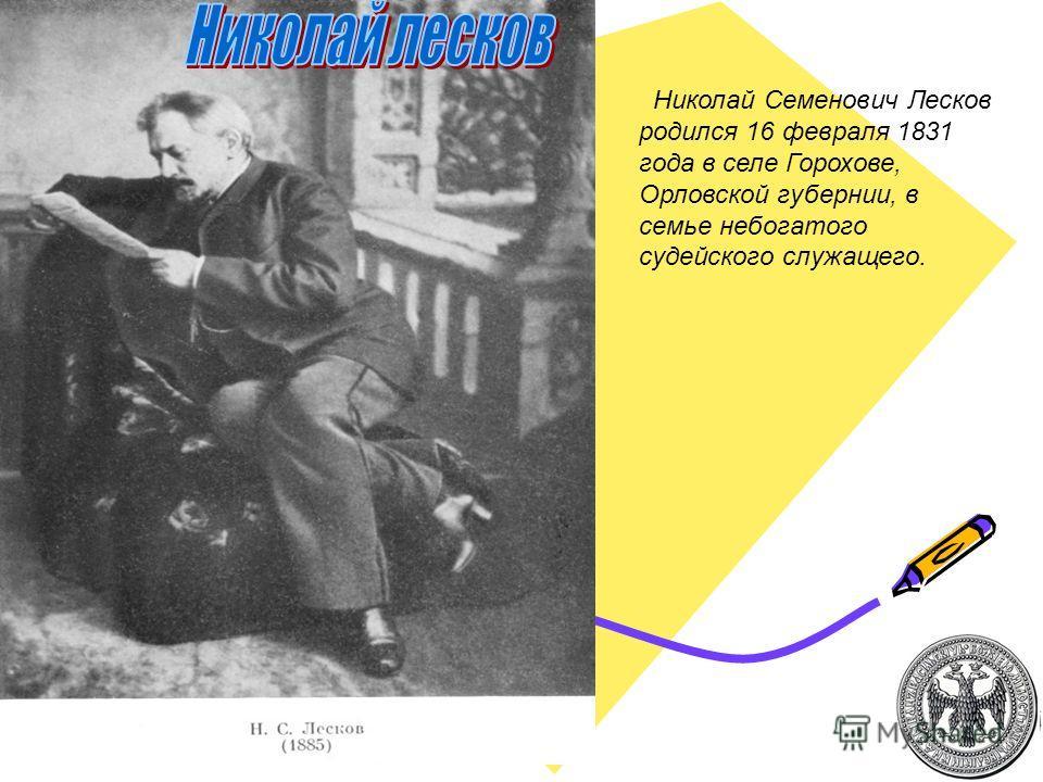 Николай Семенович Лесков родился 16 февраля 1831 года в селе Горохове, Орловской губернии, в семье небогатого судейского служащего.