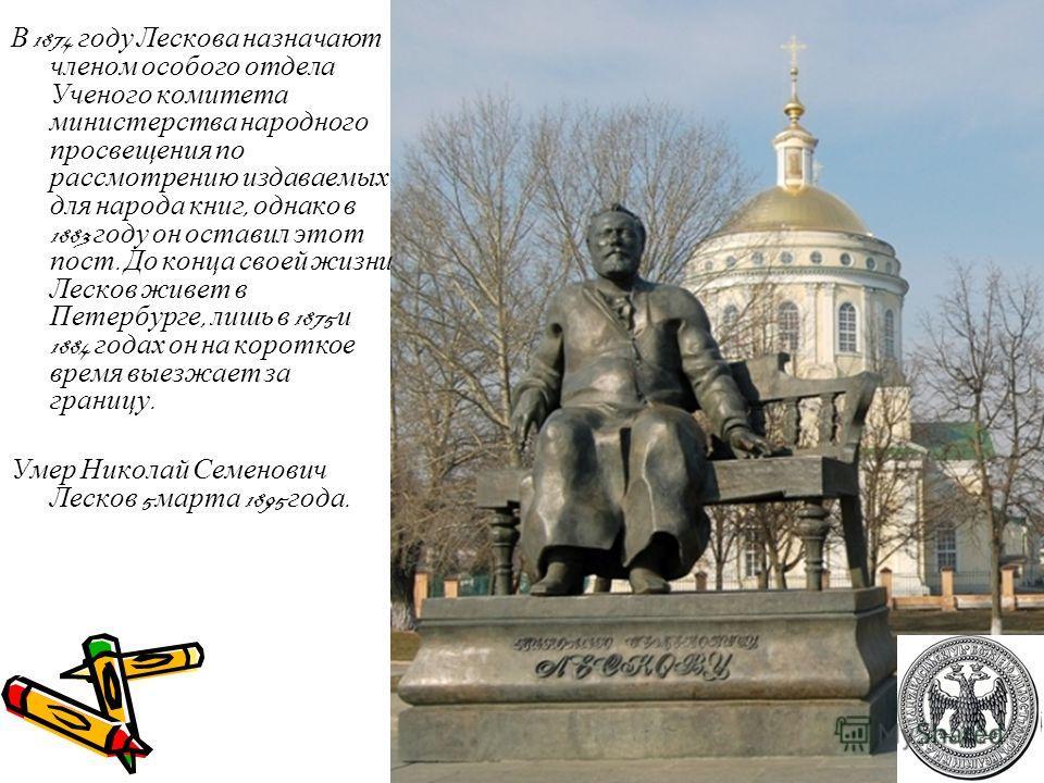 В 1874 году Лескова назначают членом особого отдела Ученого комитета министерства народного просвещения по рассмотрению издаваемых для народа книг, однако в 1883 году он оставил этот пост. До конца своей жизни Лесков живет в Петербурге, лишь в 1875 и