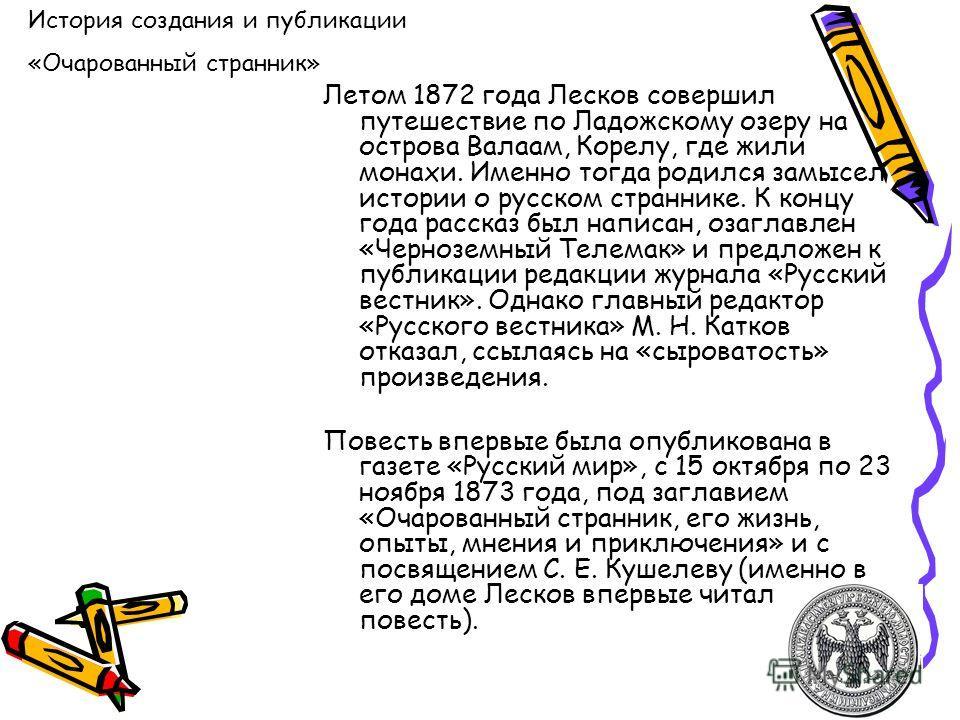 Летом 1872 года Лесков совершил путешествие по Ладожскому озеру на острова Валаам, Корелу, где жили монахи. Именно тогда родился замысел истории о русском страннике. К концу года рассказ был написан, озаглавлен «Черноземный Телемак» и предложен к пуб