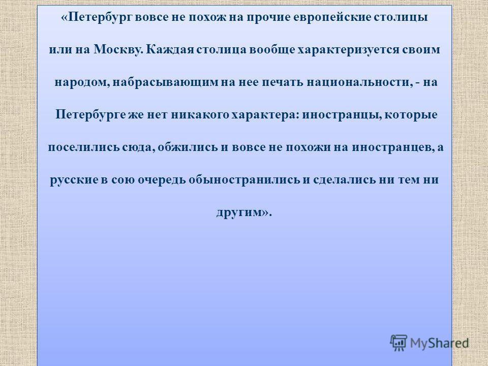 «Петербург вовсе не похож на прочие европейские столицы или на Москву. Каждая столица вообще характеризуется своим народом, набрасывающим на нее печать национальности, - на Петербурге же нет никакого характера: иностранцы, которые поселились сюда, об