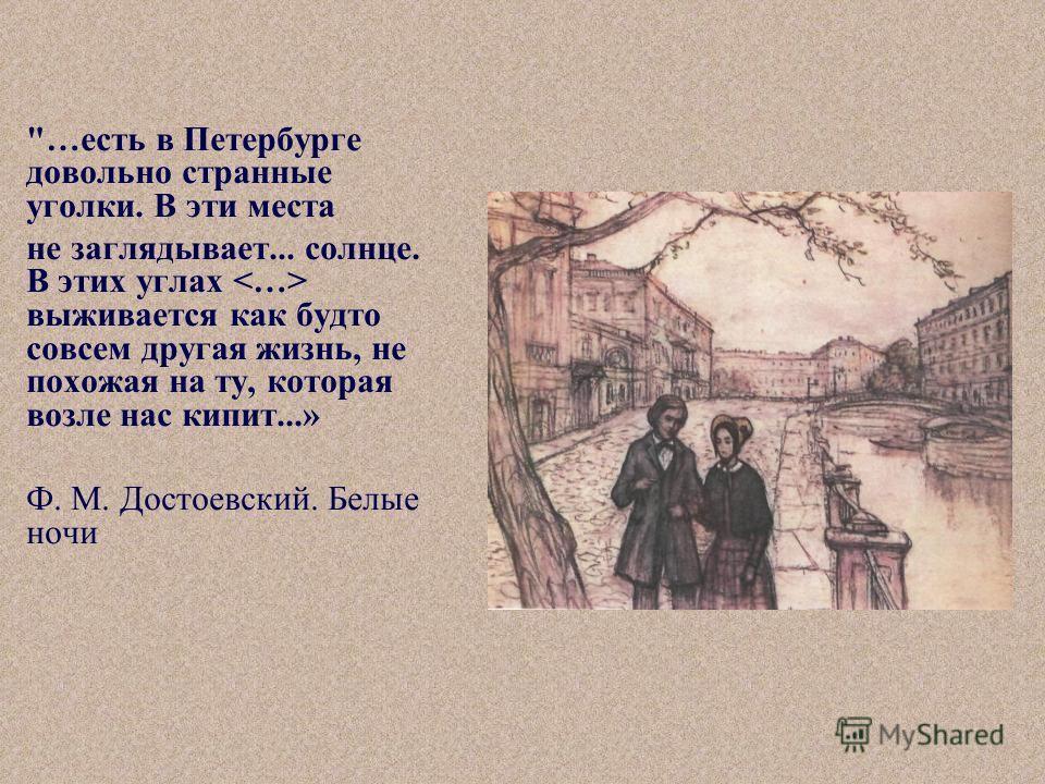 …есть в Петербурге довольно странные уголки. В эти места не заглядывает... солнце. В этих углах выживается как будто совсем другая жизнь, не похожая на ту, которая возле нас кипит...» Ф. М. Достоевский. Белые ночи