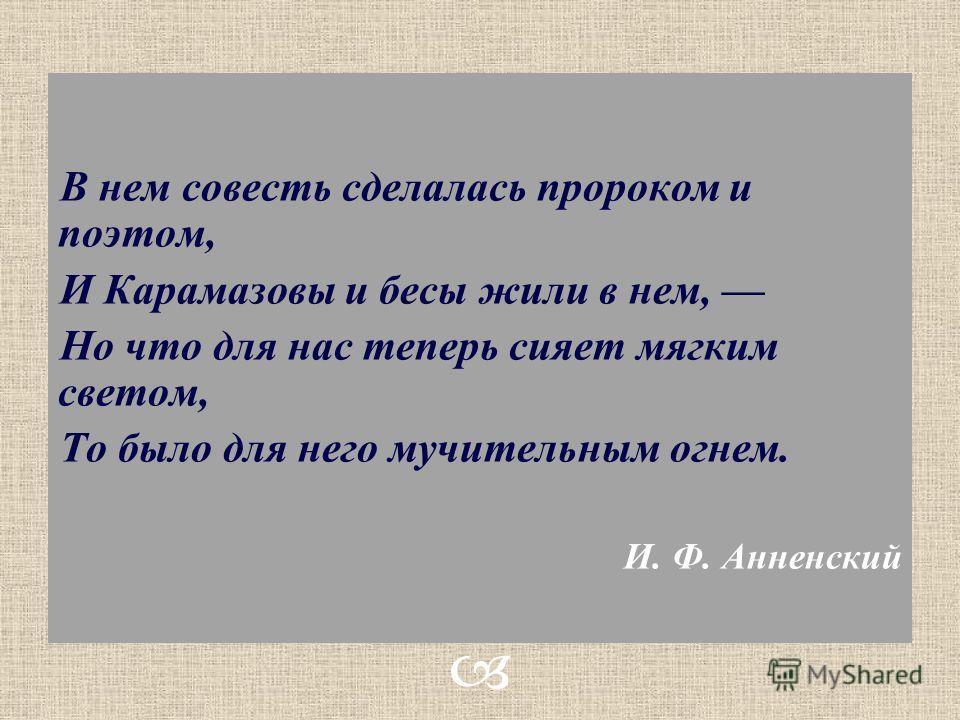 В нем совесть сделалась пророком и поэтом, И Карамазовы и бесы жили в нем, Но что для нас теперь сияет мягким светом, То было для него мучительным огнем. И. Ф. Анненский