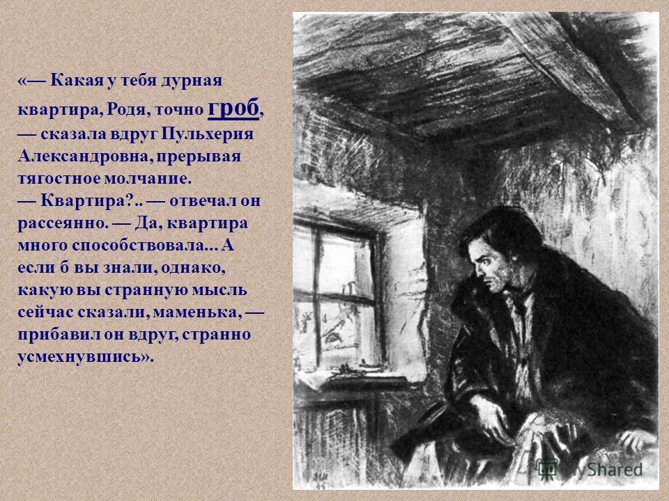 « Какая у тебя дурная квартира, Родя, точно гроб, сказала вдруг Пульхерия Александровна, прерывая тягостное молчание. Квартира?.. отвечал он рассеянно. Да, квартира много способствовала... А если б вы знали, однако, какую вы странную мысль сейчас ска