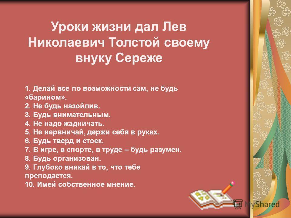 Уроки жизни дал Лев Николаевич Толстой своему внуку Сереже 1. Делай все по возможности сам, не будь «барином». 2. Не будь назойлив. 3. Будь внимательным. 4. Не надо жадничать. 5. Не нервничай, держи себя в руках. 6. Будь тверд и стоек. 7. В игре, в с