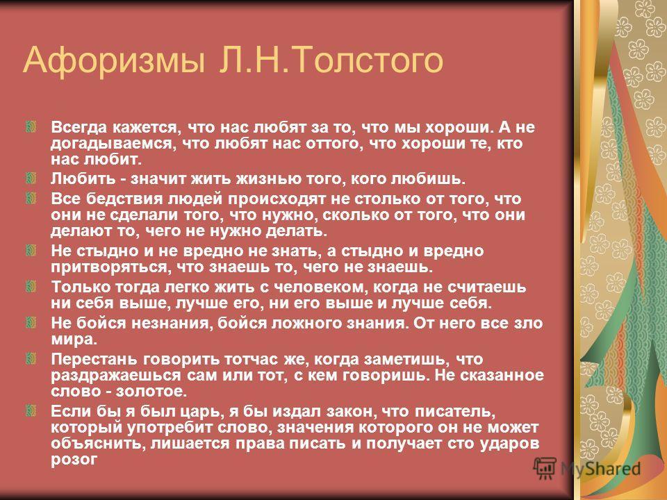Афоризмы Л.Н.Толстого Всегда кажется, что нас любят за то, что мы хороши. А не догадываемся, что любят нас оттого, что хороши те, кто нас любит. Любить - значит жить жизнью того, кого любишь. Все бедствия людей происходят не столько от того, что они