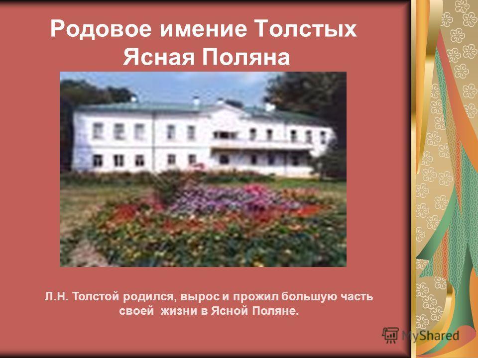 Родовое имение Толстых Ясная Поляна Л.Н. Толстой родился, вырос и прожил большую часть своей жизни в Ясной Поляне.