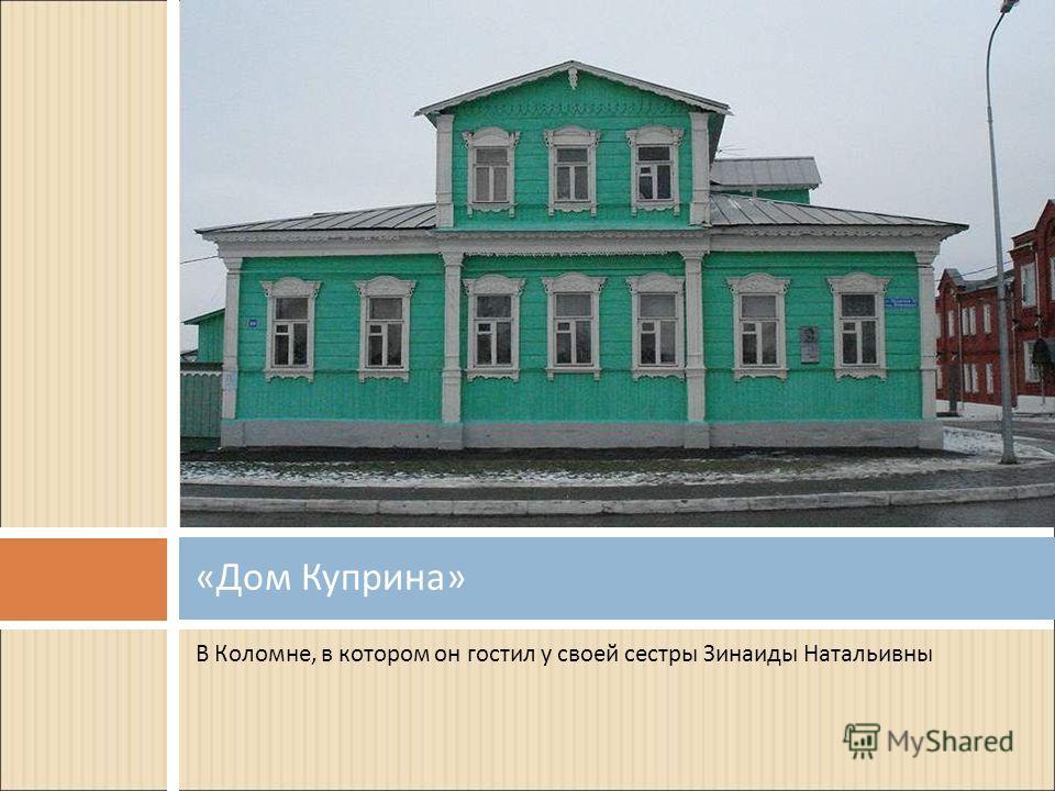 В Коломне, в котором он гостил у своей сестры Зинаиды Натальивны « Дом Куприна »