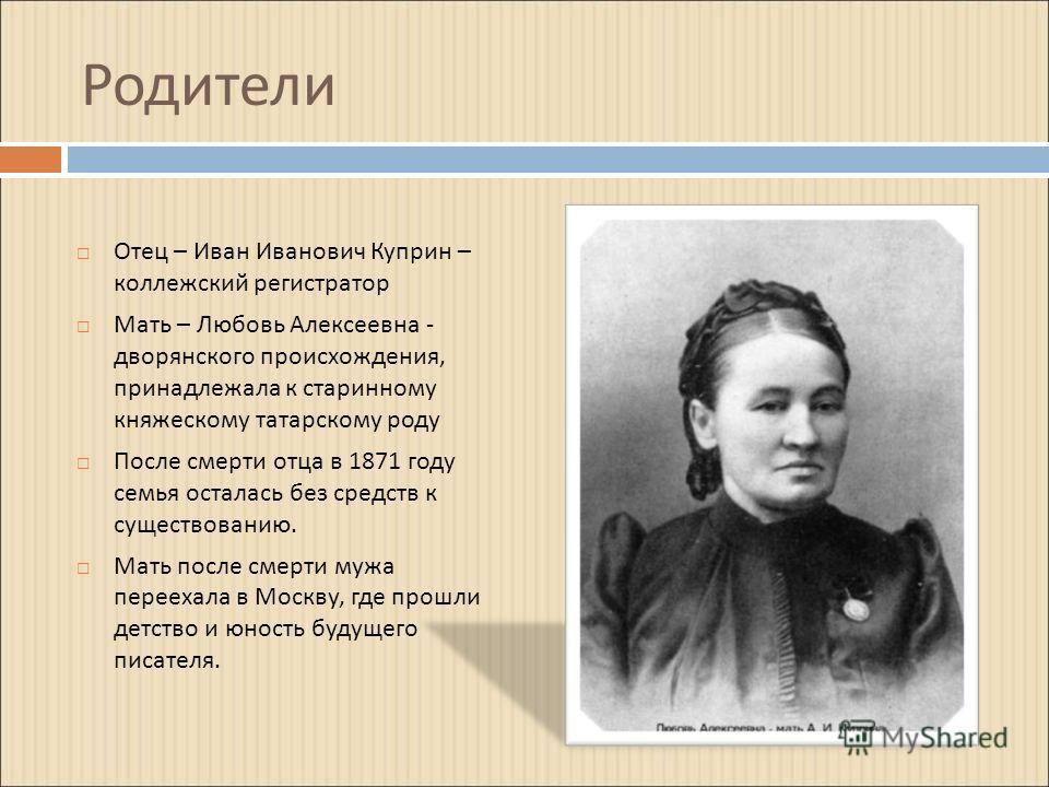 Родители Отец – Иван Иванович Куприн – коллежский регистратор Мать – Любовь Алексеевна - дворянского происхождения, принадлежала к старинному княжескому татарскому роду После смерти отца в 1871 году семья осталась без средств к существованию. Мать по